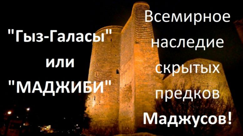 «Гыз-Галасы» или «МАДЖИБИ» всемирное наследие скрытых предков Маджусов!