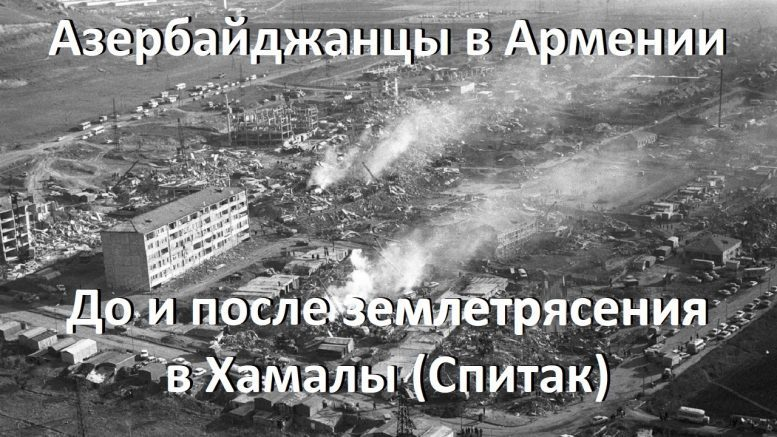 Изгнание азербайджанцев из Армении в 1985-1993 годах:  До и после землетрясения в Хамалы (Спитак)